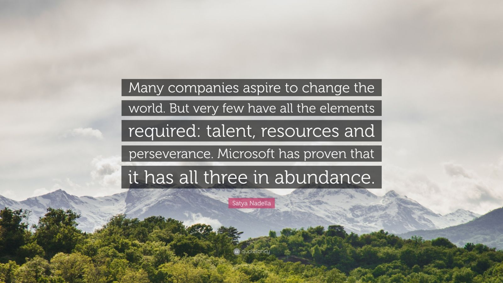 """Satya Nadella Quote: """"Many companies aspire to change the world. But very few have all the elements required: talent, resources and perseverance. Microsoft has proven that it has all three in abundance."""""""