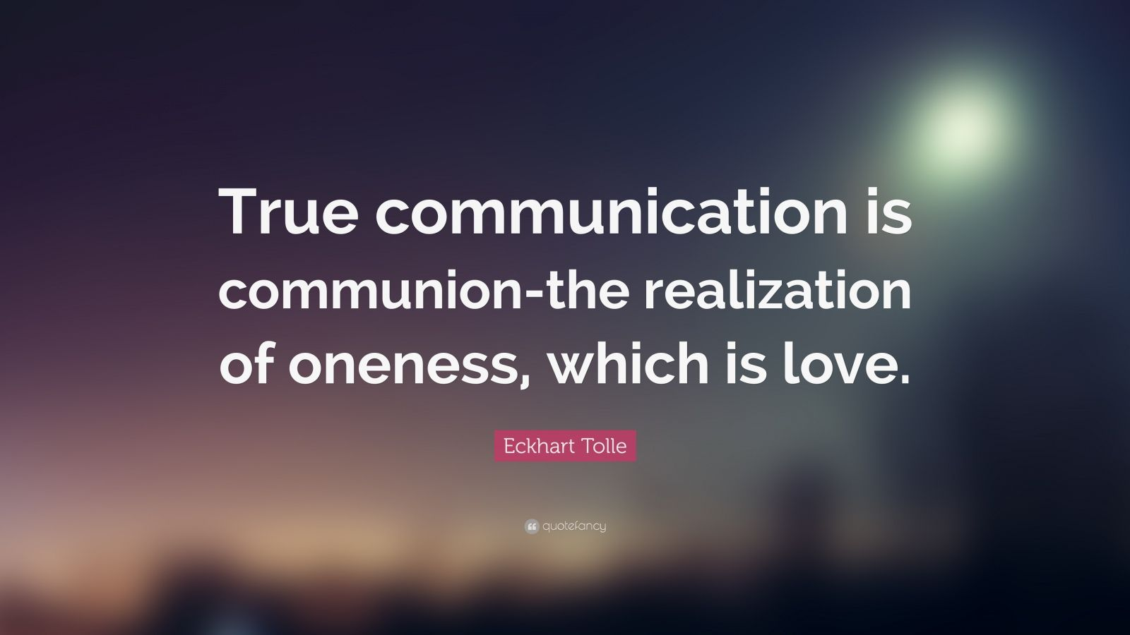 """Eckhart Tolle Quote: """"True communication is communion-the realization of oneness, which is love."""""""