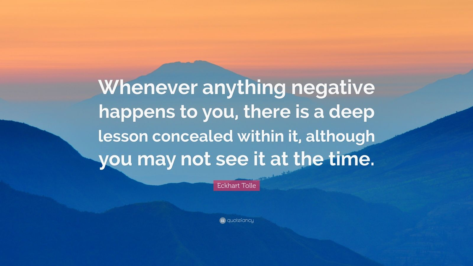 """Eckhart Tolle Quote: """"Whenever anything negative happens to you, there is a deep lesson concealed within it, although you may not see it at the time."""""""