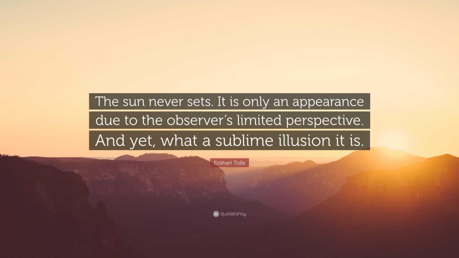 """Eckhart Tolle Quote: """"The sun never sets. It is only an appearance due to the observer's limited perspective. And yet, what a sublime illusion it is."""""""