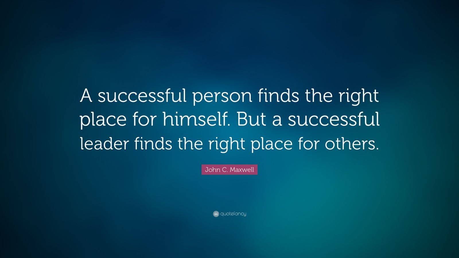 "John C. Maxwell Quote: ""A successful person finds the right place for himself. But a successful leader finds the right place for others. """