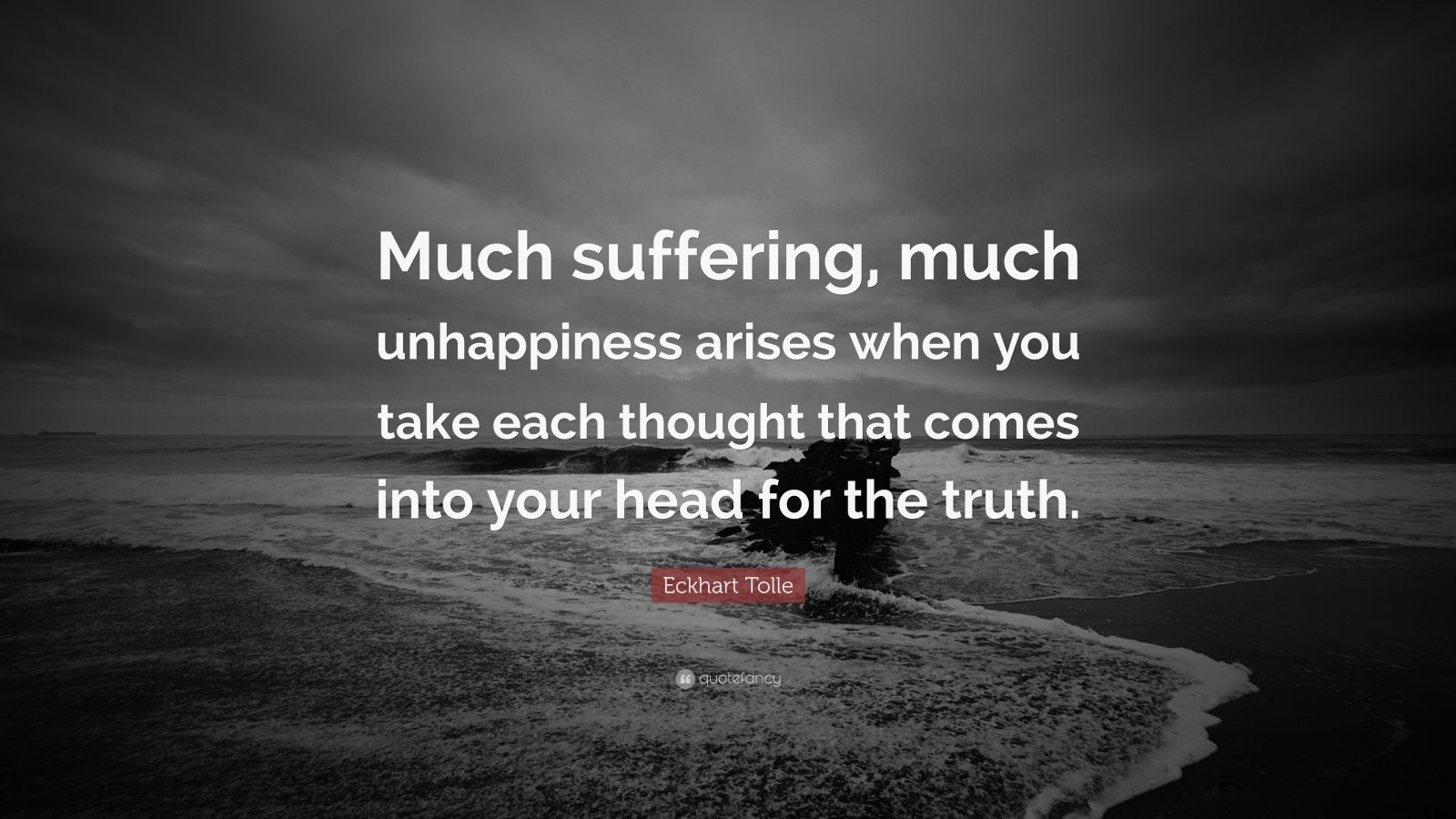 """Eckhart Tolle Quote: """"Much suffering, much unhappiness arises when you take each thought that comes into your head for the truth."""""""