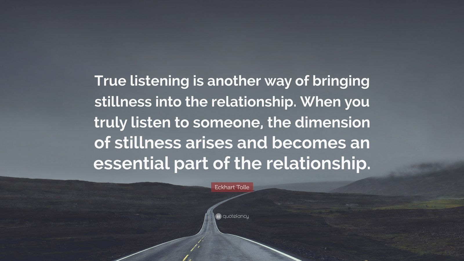 """Eckhart Tolle Quote: """"True listening is another way of bringing stillness into the relationship. When you truly listen to someone, the dimension of stillness arises and becomes an essential part of the relationship."""""""
