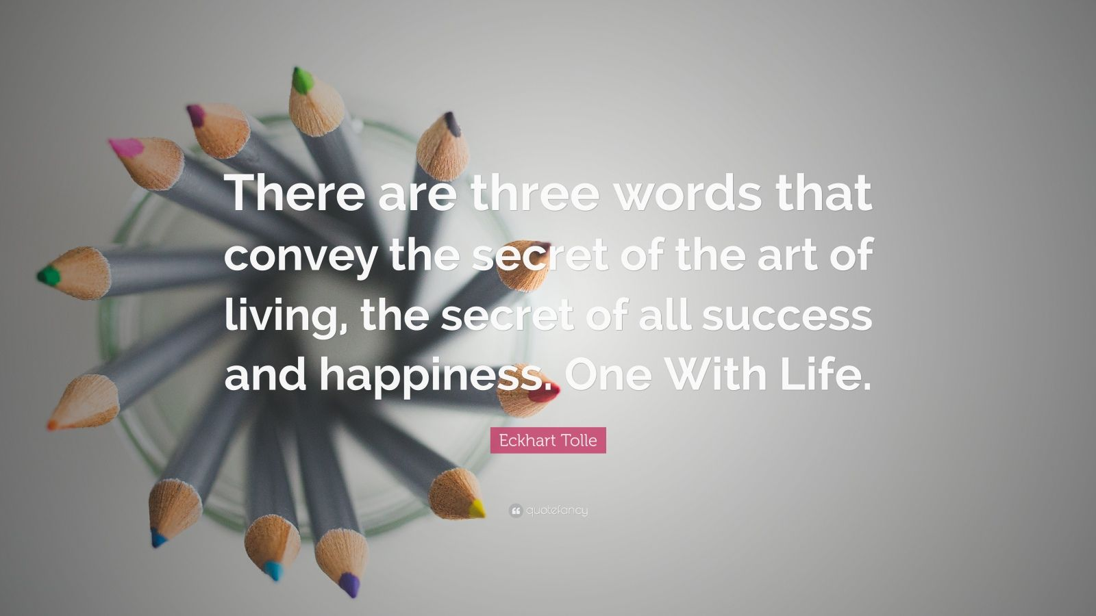 "Eckhart Tolle Quote: ""There are three words that convey the secret of the art of living, the secret of all success and happiness. One With Life."""
