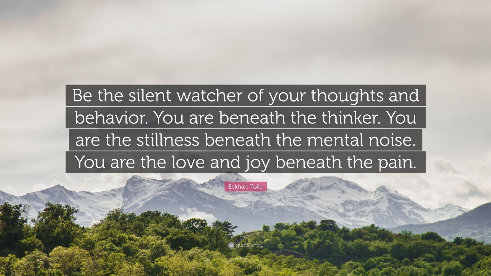 "Mindfulness Quotes: ""Be the silent watcher of your thoughts and behavior. You are beneath the thinker. You are the stillness beneath the mental noise. You are the love and joy beneath the pain."" — Eckhart Tolle"
