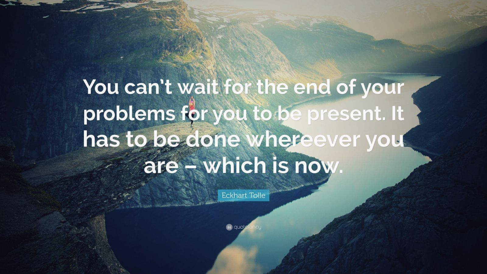 """Eckhart Tolle Quote: """"You can't wait for the end of your problems for you to be present. It has to be done whereever you are – which is now."""""""