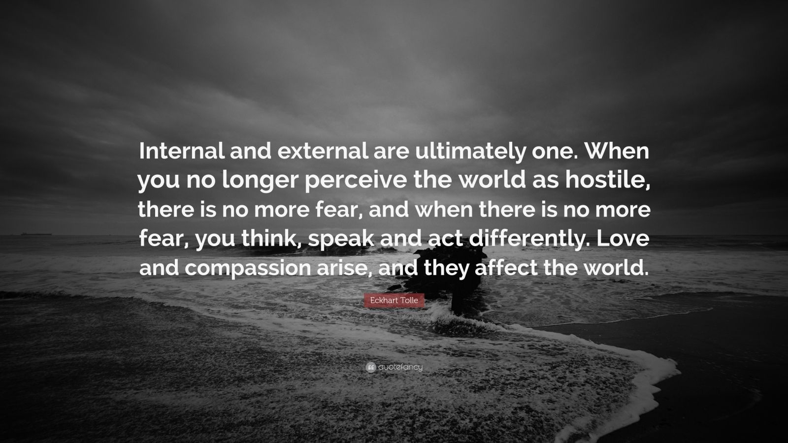 """Eckhart Tolle Quote: """"Internal and external are ultimately one. When you no longer perceive the world as hostile, there is no more fear, and when there is no more fear, you think, speak and act differently. Love and compassion arise, and they affect the world."""""""