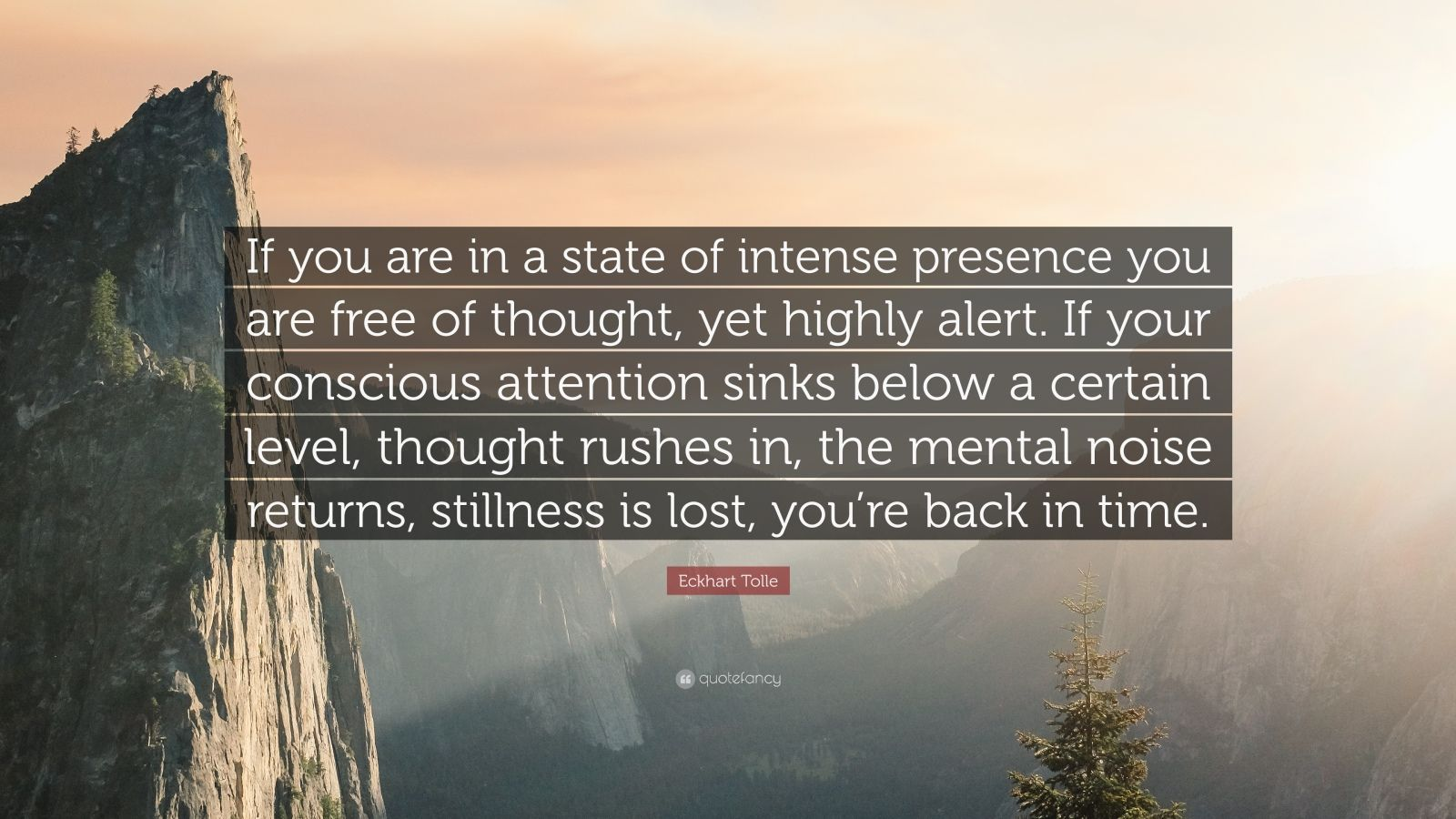 "Eckhart Tolle Quote: ""If you are in a state of intense presence you are free of thought, yet highly alert. If your conscious attention sinks below a certain level, thought rushes in, the mental noise returns, stillness is lost, you're back in time."""