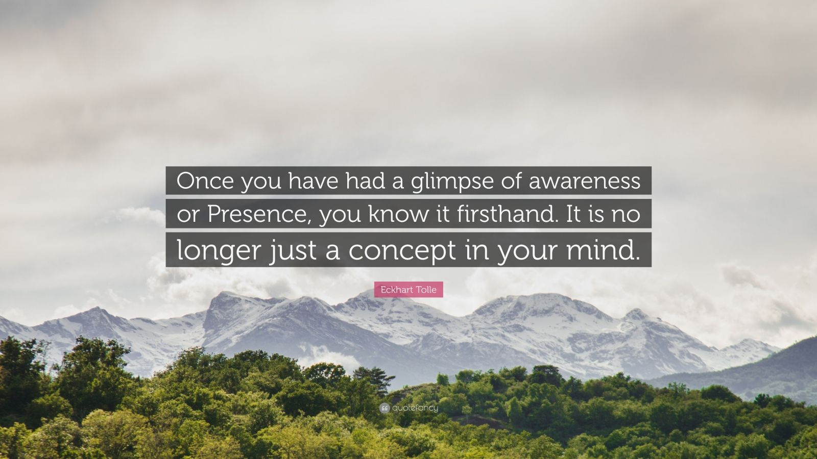 """Eckhart Tolle Quote: """"Once you have had a glimpse of awareness or Presence, you know it firsthand. It is no longer just a concept in your mind."""""""