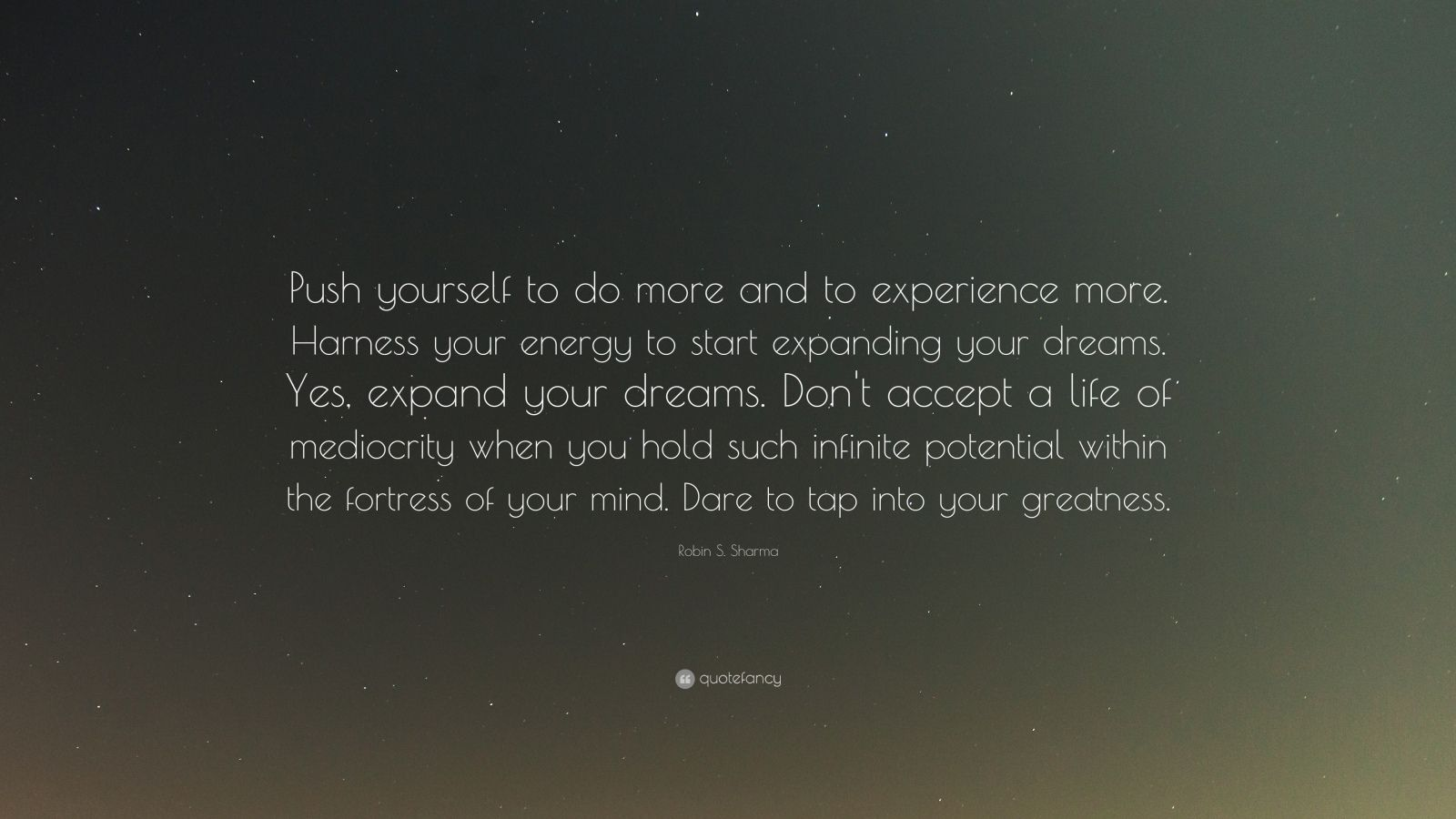 "Robin S. Sharma Quote: ""Push yourself to do more and to experience more. Harness your energy to start expanding your dreams. Yes, expand your dreams. Don't accept a life of mediocrity when you hold such infinite potential within the fortress of your mind. Dare to tap into your greatness."""