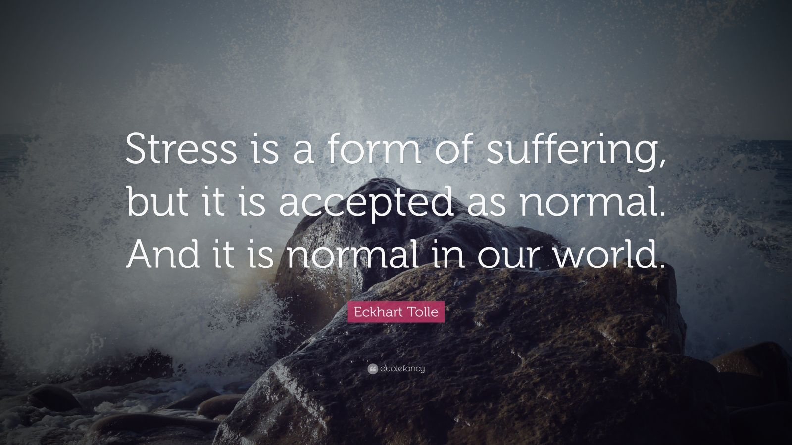 """Eckhart Tolle Quote: """"Stress is a form of suffering, but it is accepted as normal. And it is normal in our world."""""""
