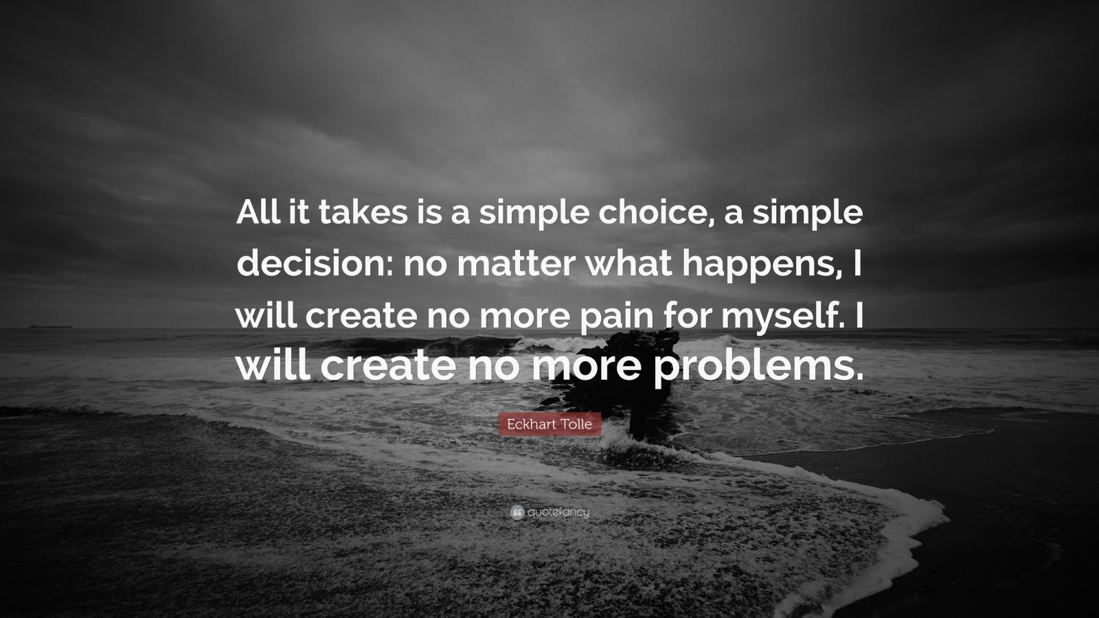 """Eckhart Tolle Quote: """"All it takes is a simple choice, a simple decision: no matter what happens, I will create no more pain for myself. I will create no more problems."""""""