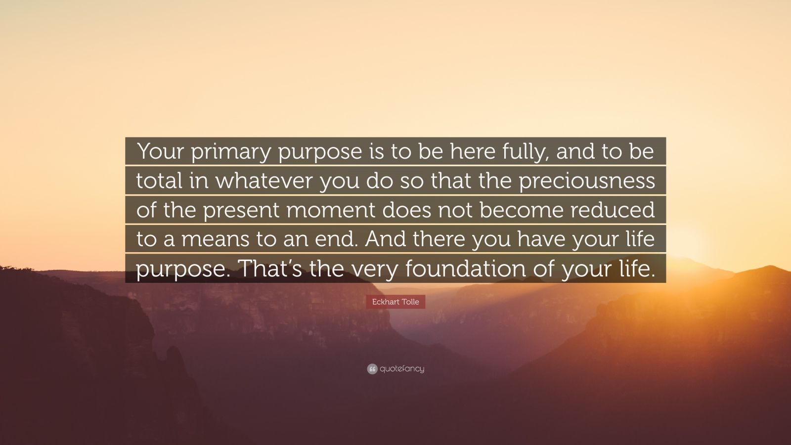 """Eckhart Tolle Quote: """"Your primary purpose is to be here fully, and to be total in whatever you do so that the preciousness of the present moment does not become reduced to a means to an end. And there you have your life purpose. That's the very foundation of your life."""""""