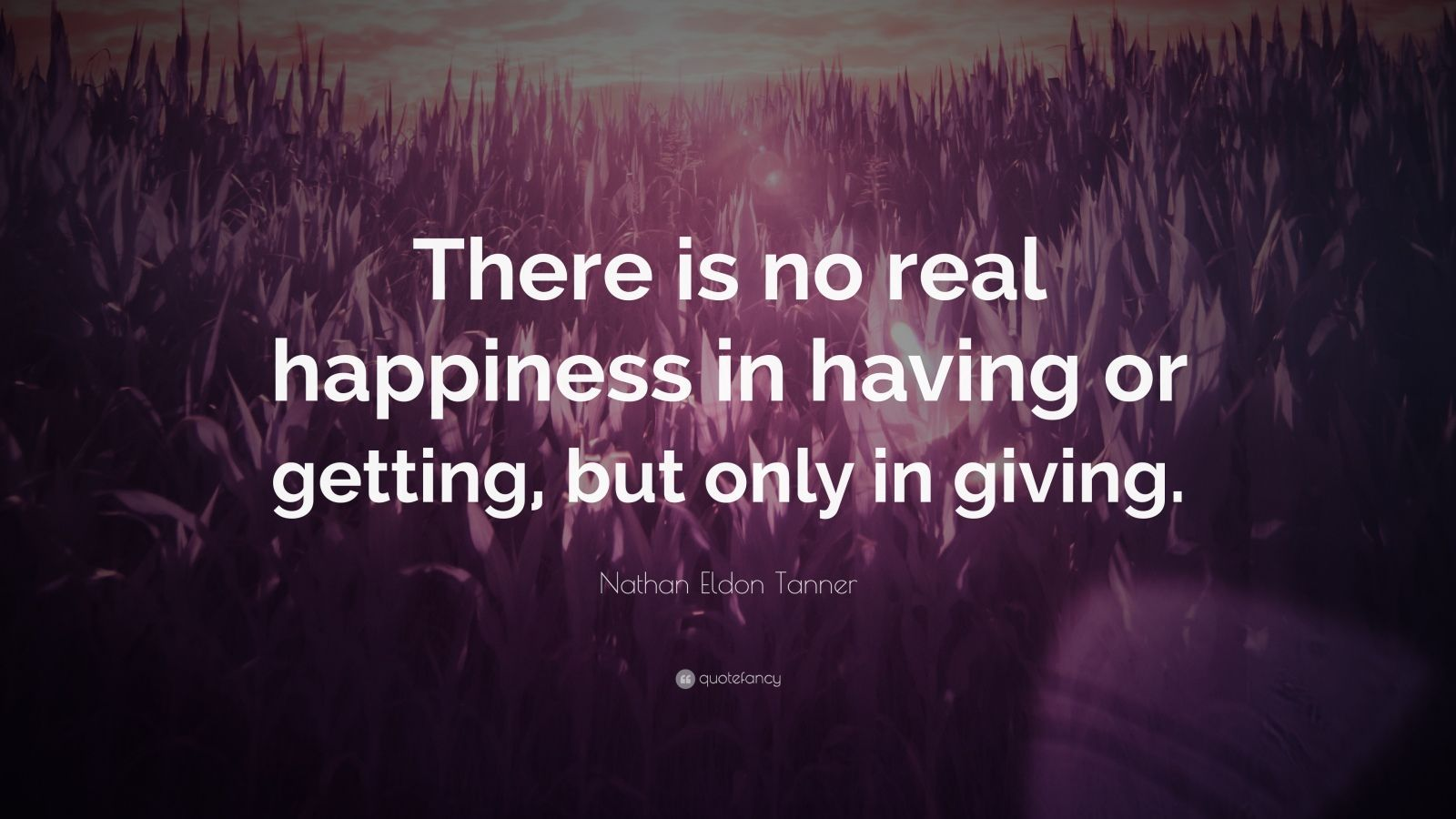 "Nathan Eldon Tanner Quote: ""There is no real happiness in having or getting, but only in giving."""
