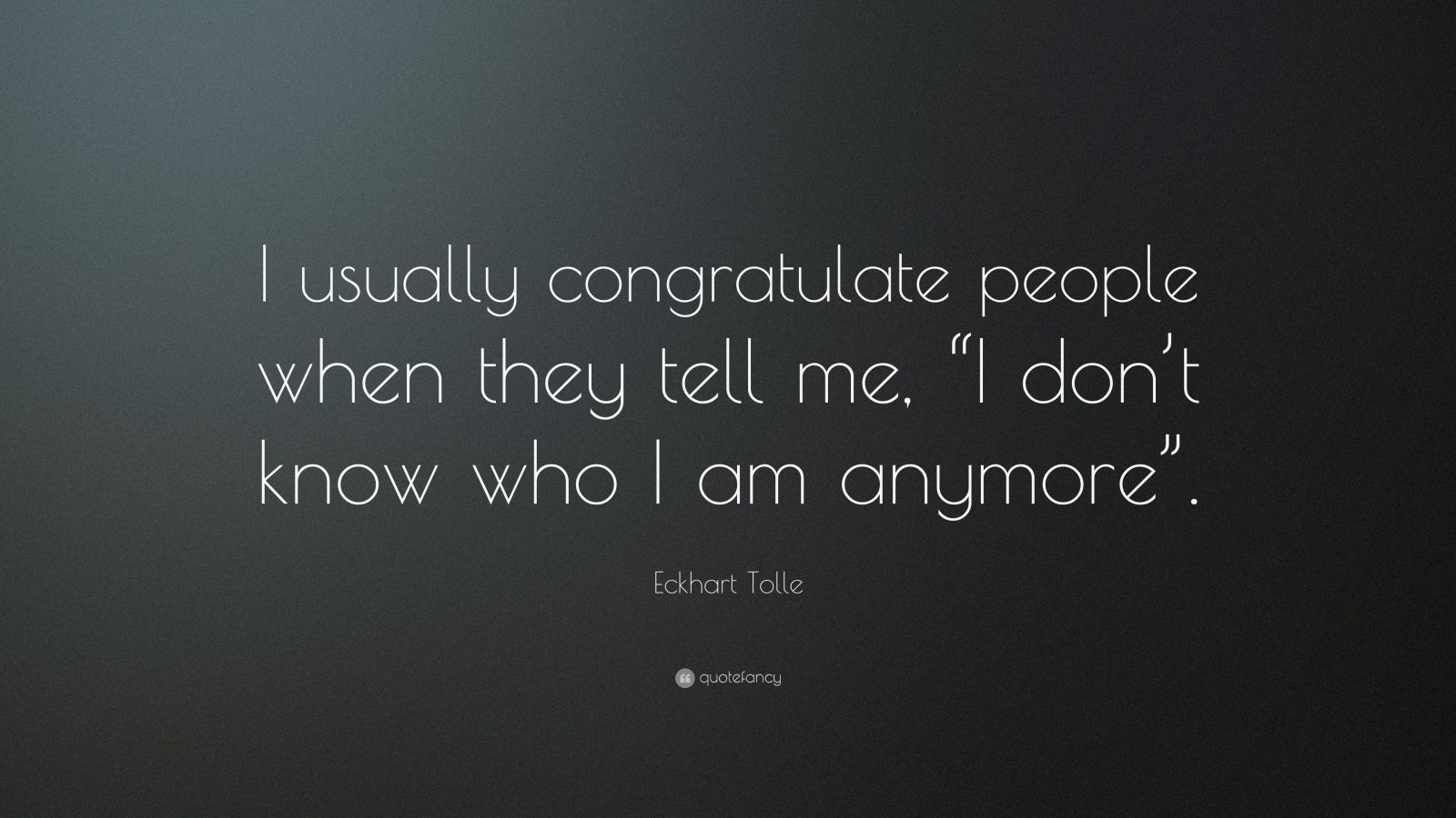 "Eckhart Tolle Quote: ""I usually congratulate people when they tell me, ""I don't know who I am anymore""."""