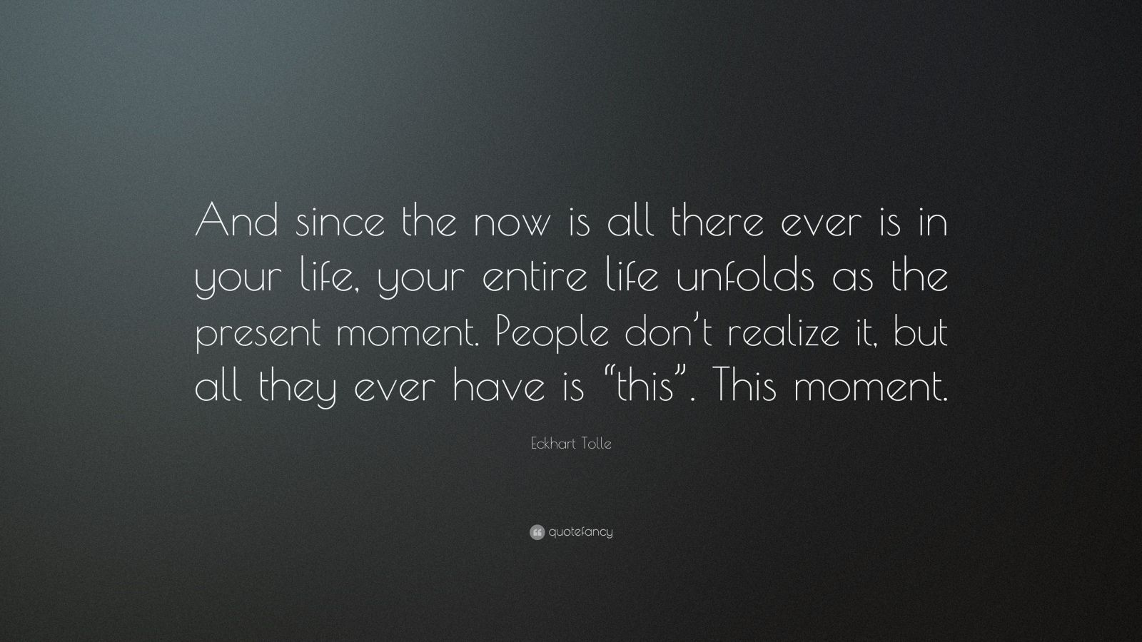 """Eckhart Tolle Quote: """"And since the now is all there ever is in your life, your entire life unfolds as the present moment. People don't realize it, but all they ever have is """"this"""". This moment."""""""
