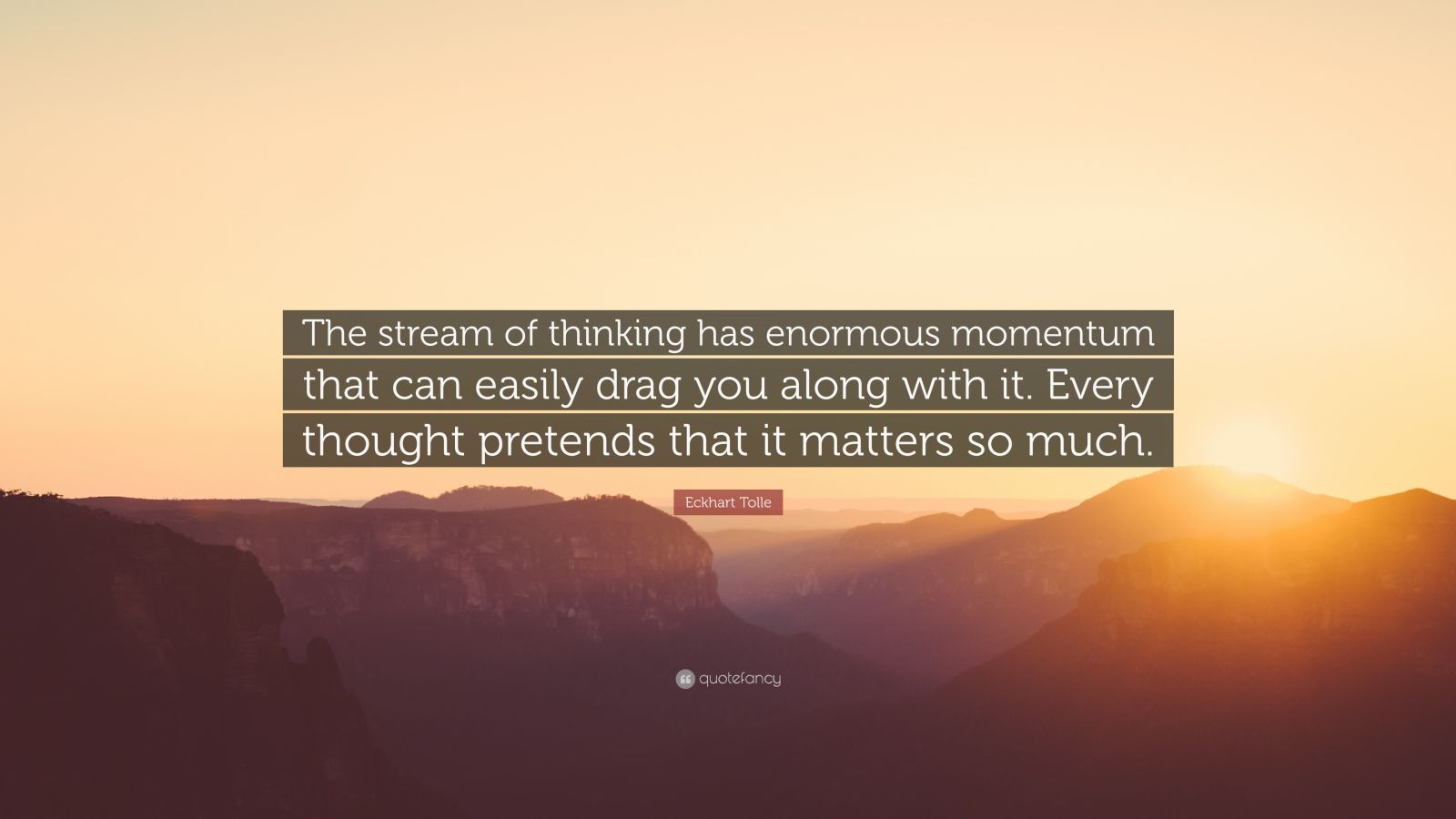 "Eckhart Tolle Quote: ""The stream of thinking has enormous momentum that can easily drag you along with it. Every thought pretends that it matters so much."""
