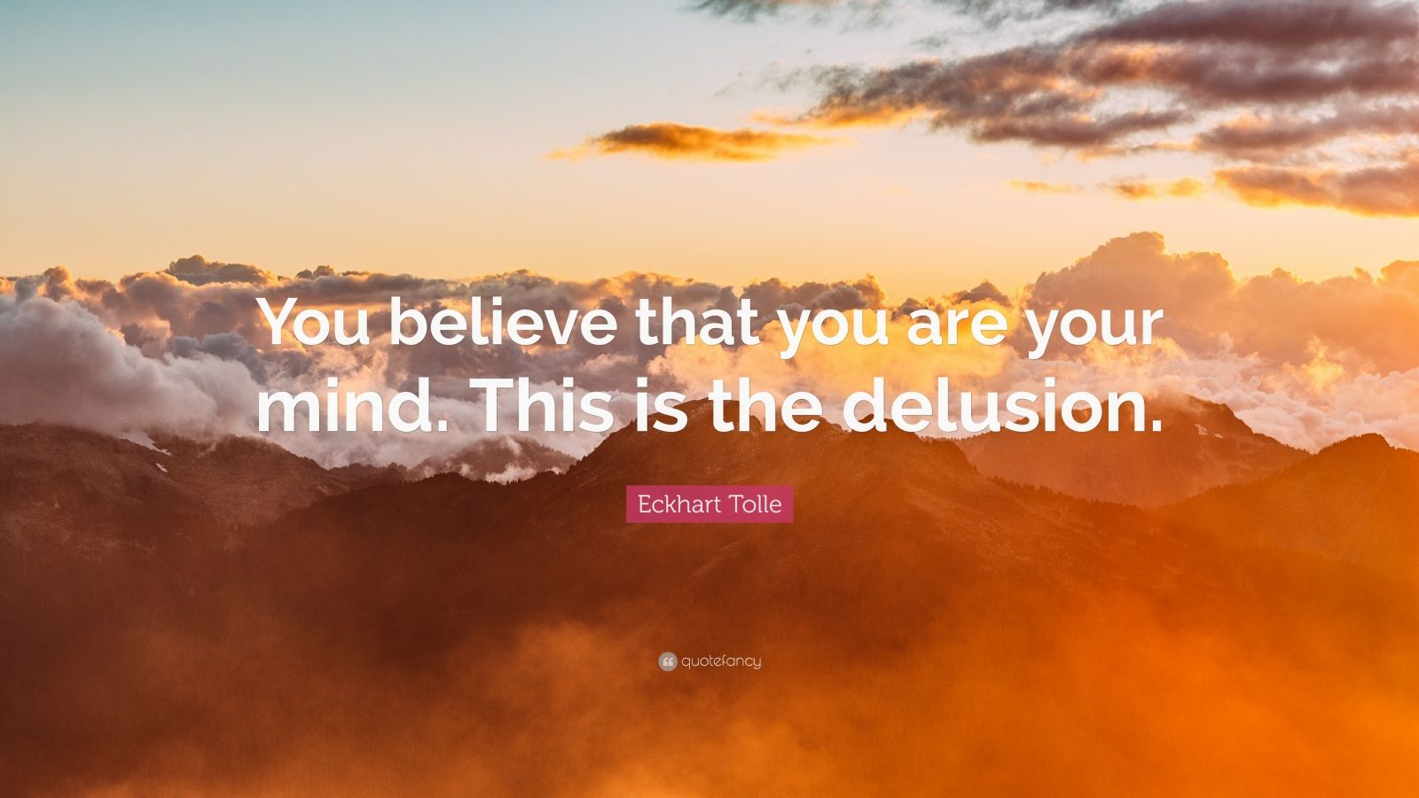 """Eckhart Tolle Quote: """"You believe that you are your mind. This is the delusion."""""""