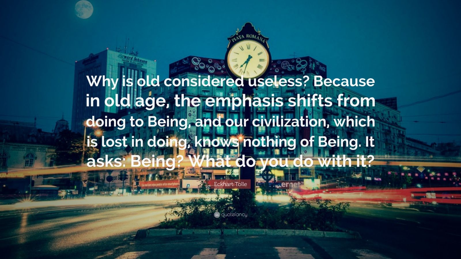 "Eckhart Tolle Quote: ""Why is old considered useless? Because in old age, the emphasis shifts from doing to Being, and our civilization, which is lost in doing, knows nothing of Being. It asks: Being? What do you do with it?"""