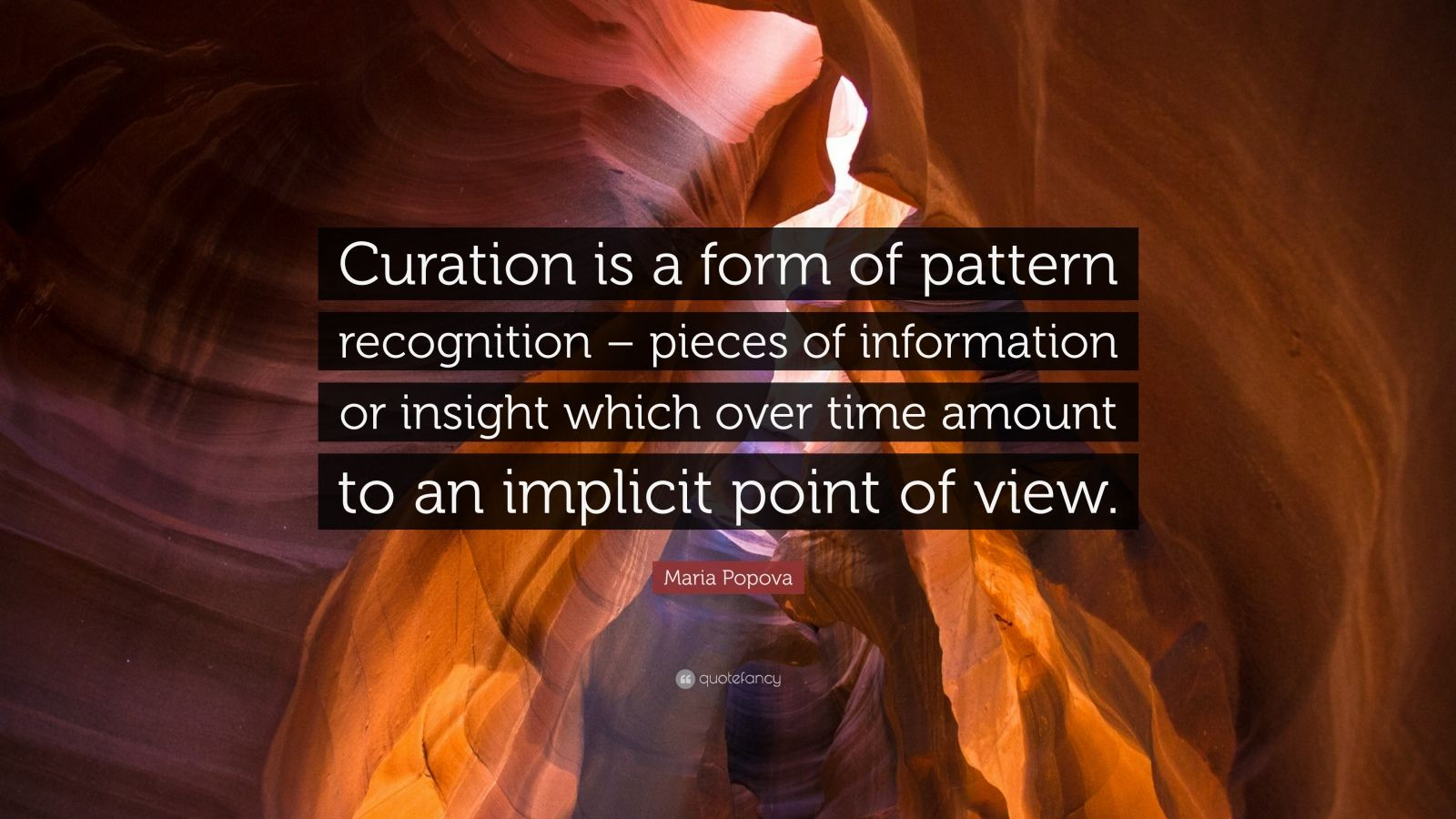 """Maria Popova Quote: """"Curation is a form of pattern recognition – pieces of information or insight which over time amount to an implicit point of view."""""""