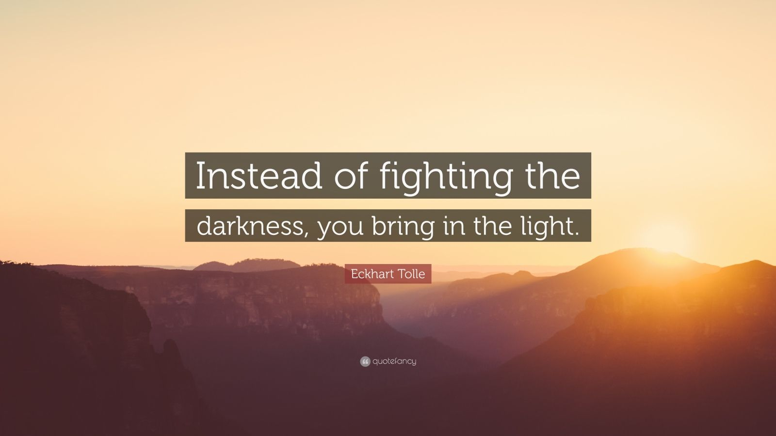 "Eckhart Tolle Quote: ""Instead of fighting the darkness, you bring in the light."""