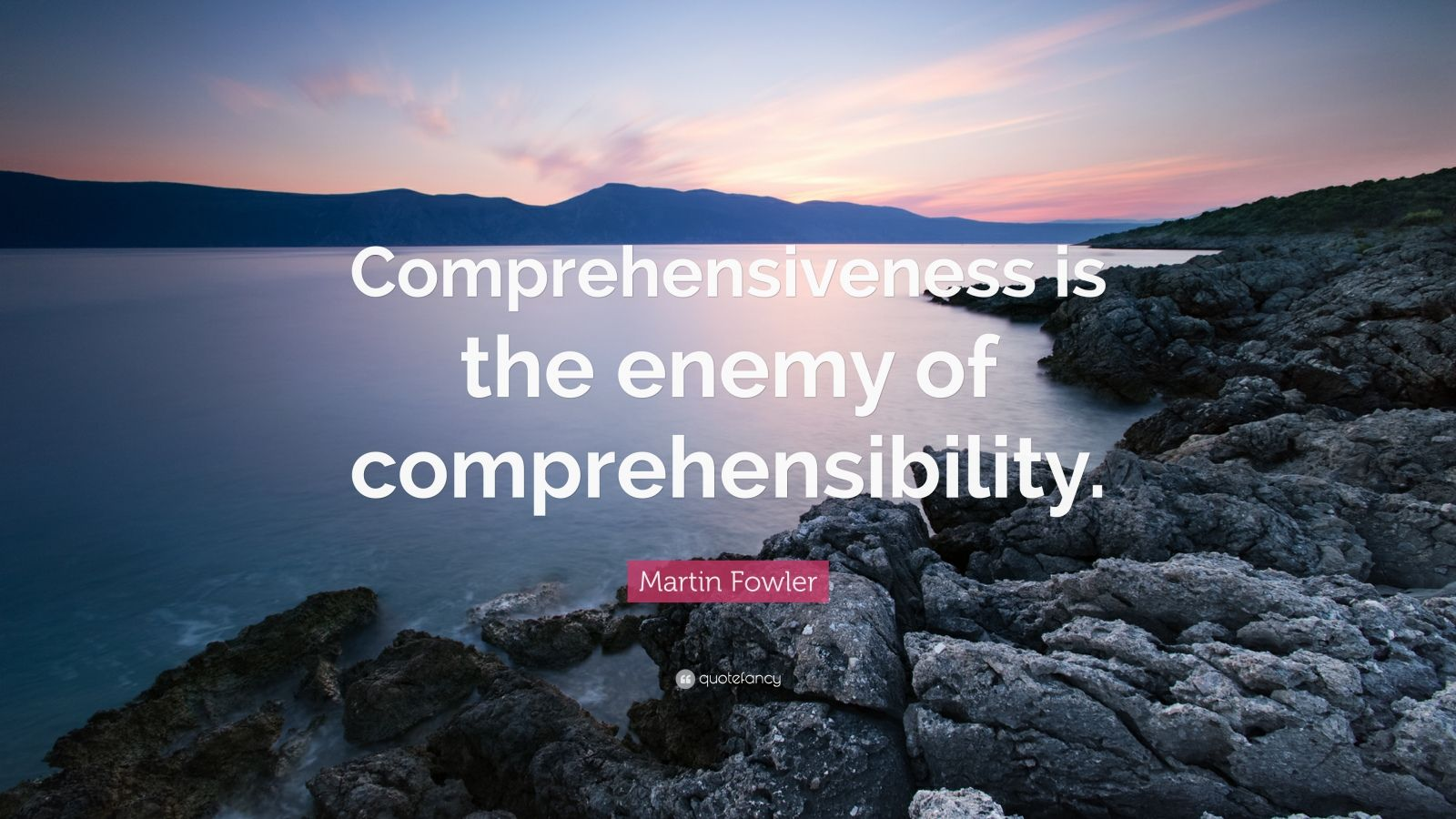 "Martin Fowler Quote: ""Comprehensiveness is the enemy of comprehensibility."""