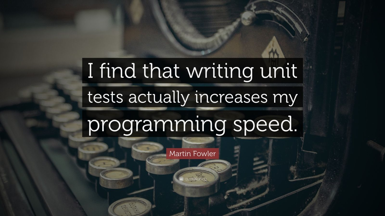 "Martin Fowler Quote: ""I find that writing unit tests actually increases my programming speed."""