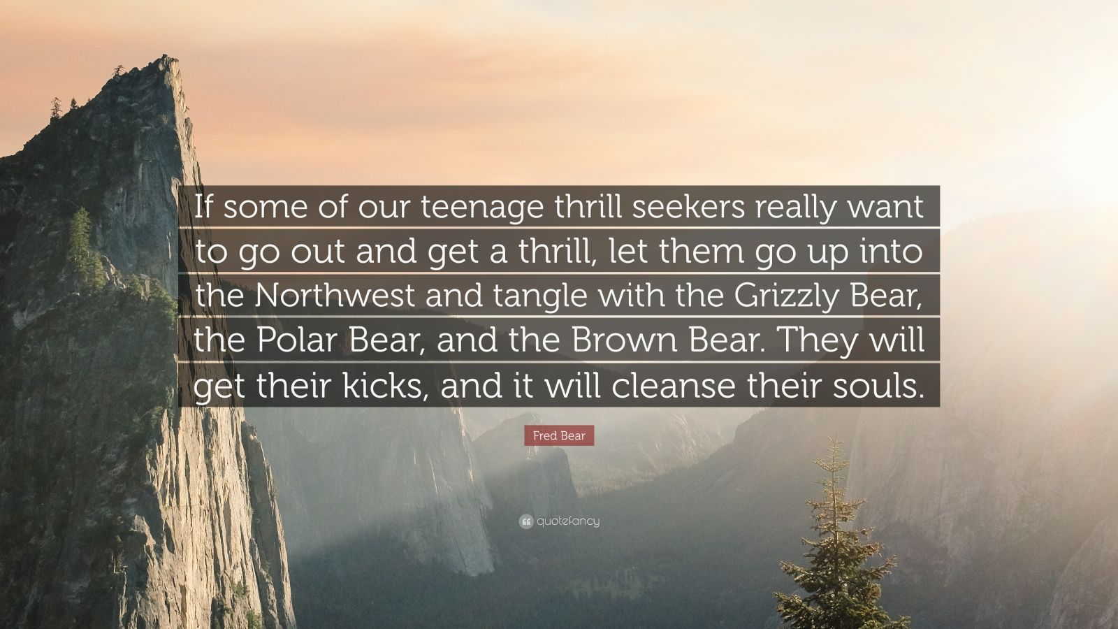 """Fred Bear Quote: """"If some of our teenage thrill seekers really want to go out and get a thrill, let them go up into the Northwest and tangle with the Grizzly Bear, the Polar Bear, and the Brown Bear. They will get their kicks, and it will cleanse their souls."""""""