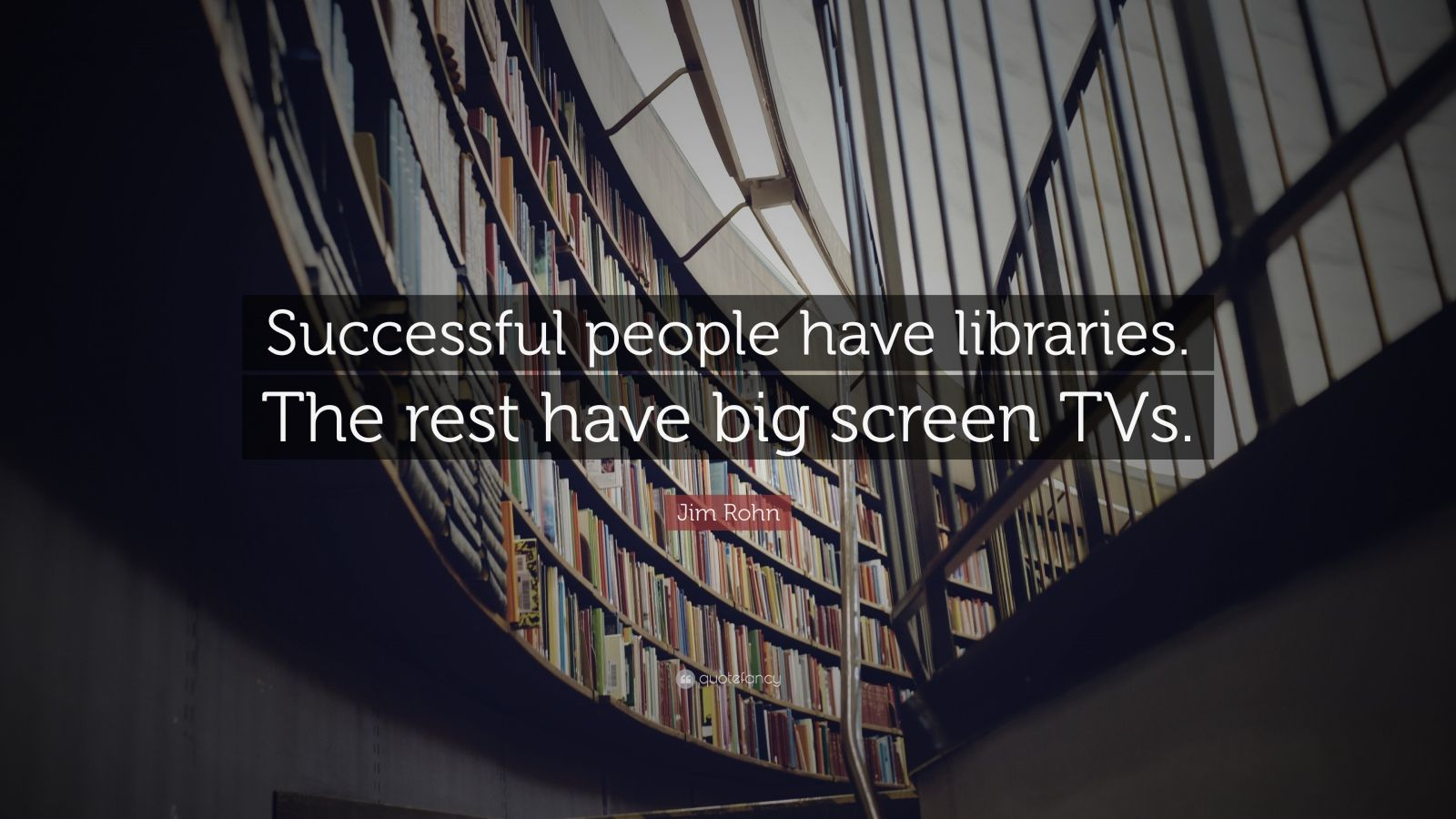 """Success Quotes: """"Successful people have libraries. The rest have big screen TVs."""" — Jim Rohn"""