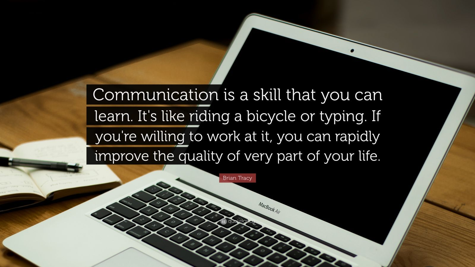 "Brian Tracy Quote: ""Communication is a skill that you can learn. It's like riding a bicycle or typing.  If you're willing to work at it, you can rapidly improve the quality of very part  of your life."""