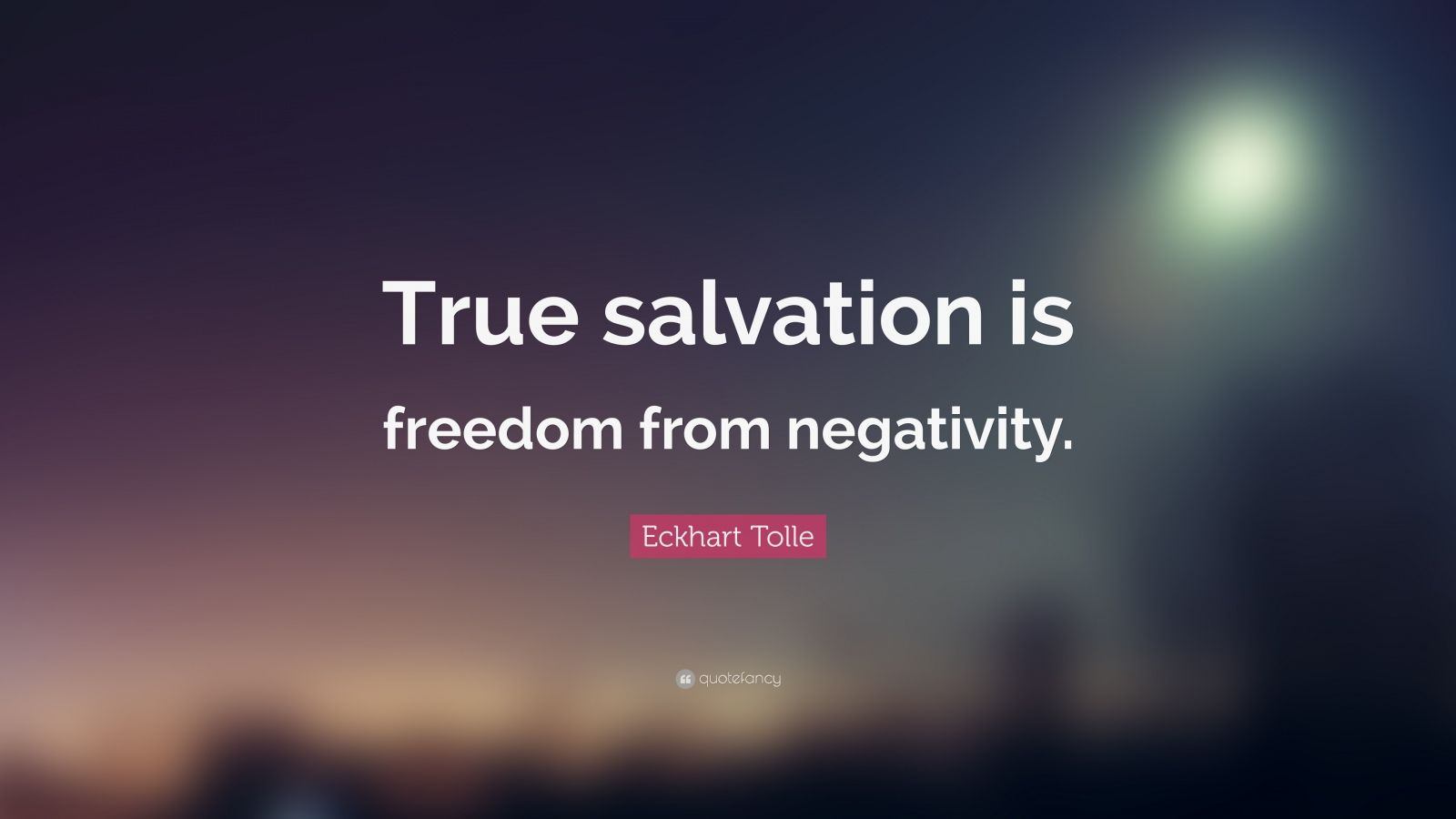 """Eckhart Tolle Quote: """"True salvation is freedom from negativity."""""""