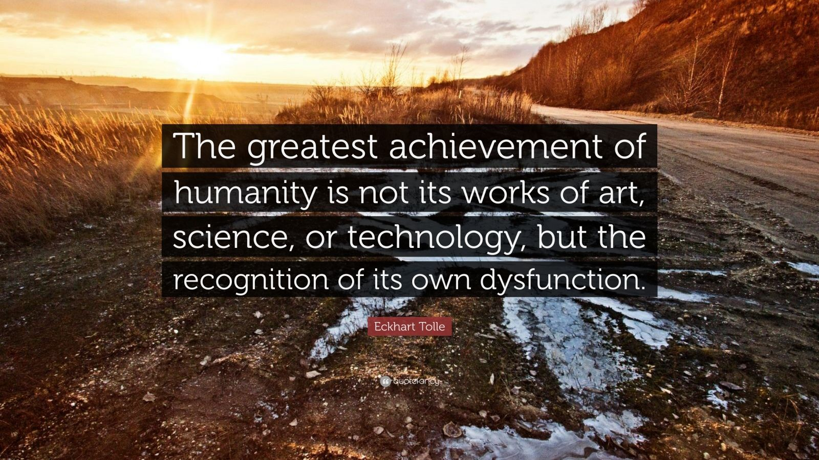 """Eckhart Tolle Quote: """"The greatest achievement of humanity is not its works of art, science, or technology, but the recognition of its own dysfunction."""""""