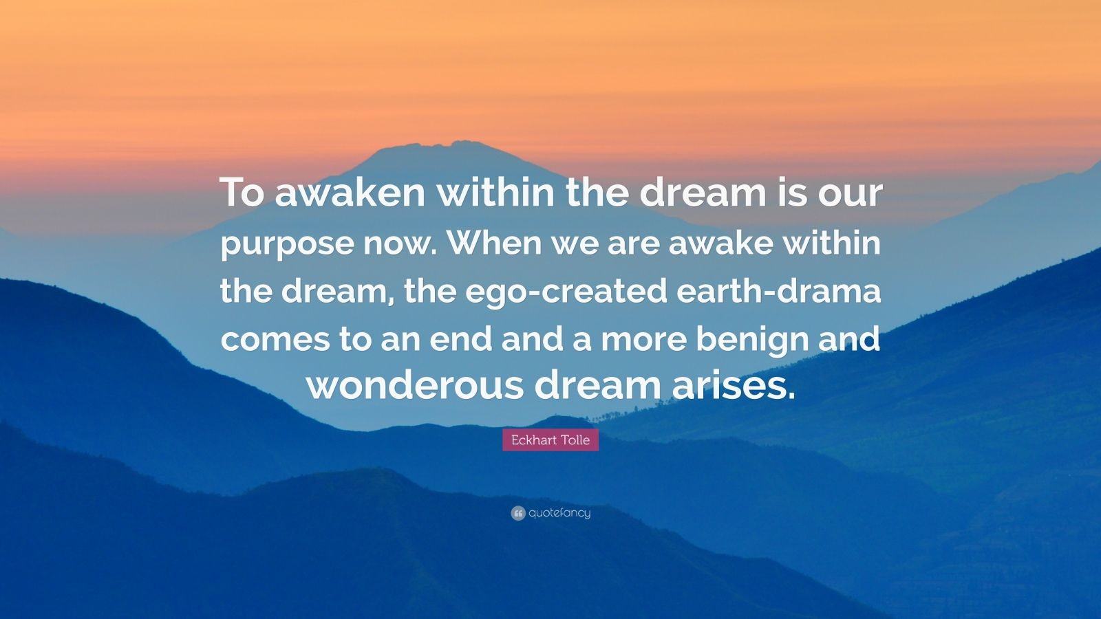 """Eckhart Tolle Quote: """"To awaken within the dream is our purpose now. When we are awake within the dream, the ego-created earth-drama comes to an end and a more benign and wonderous dream arises."""""""