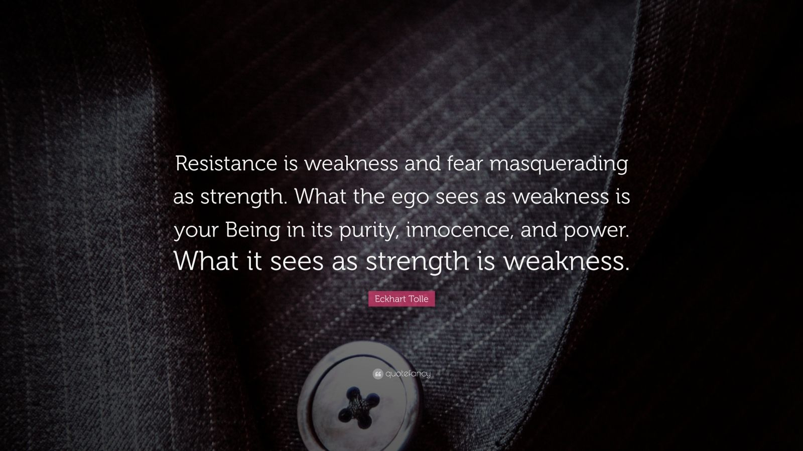 """Eckhart Tolle Quote: """"Resistance is weakness and fear masquerading as strength. What the ego sees as weakness is your Being in its purity, innocence, and power. What it sees as strength is weakness."""""""