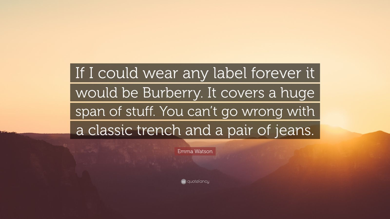 """Emma Watson Quote: """"If I could wear any label forever it would be Burberry. It covers a huge span of stuff. You can't go wrong with a classic trench and a pair of jeans."""""""