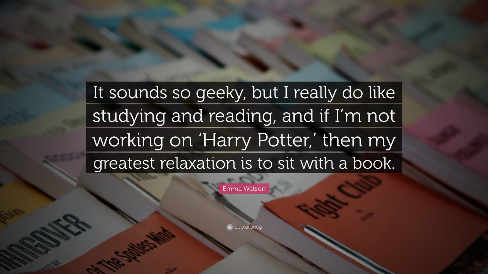 """Emma Watson Quote: """"It sounds so geeky, but I really do like studying and reading, and if I'm not working on 'Harry Potter,' then my greatest relaxation is to sit with a book."""""""