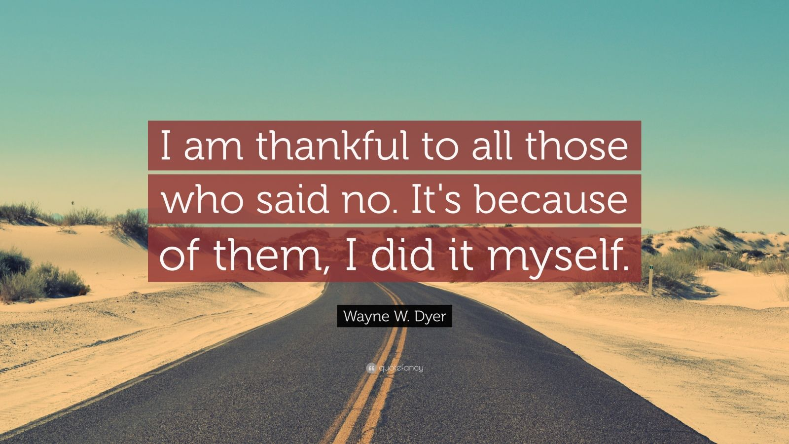 "Wayne W. Dyer Quote: ""I am thankful to all those who said no. It's because of them, I did it myself."""