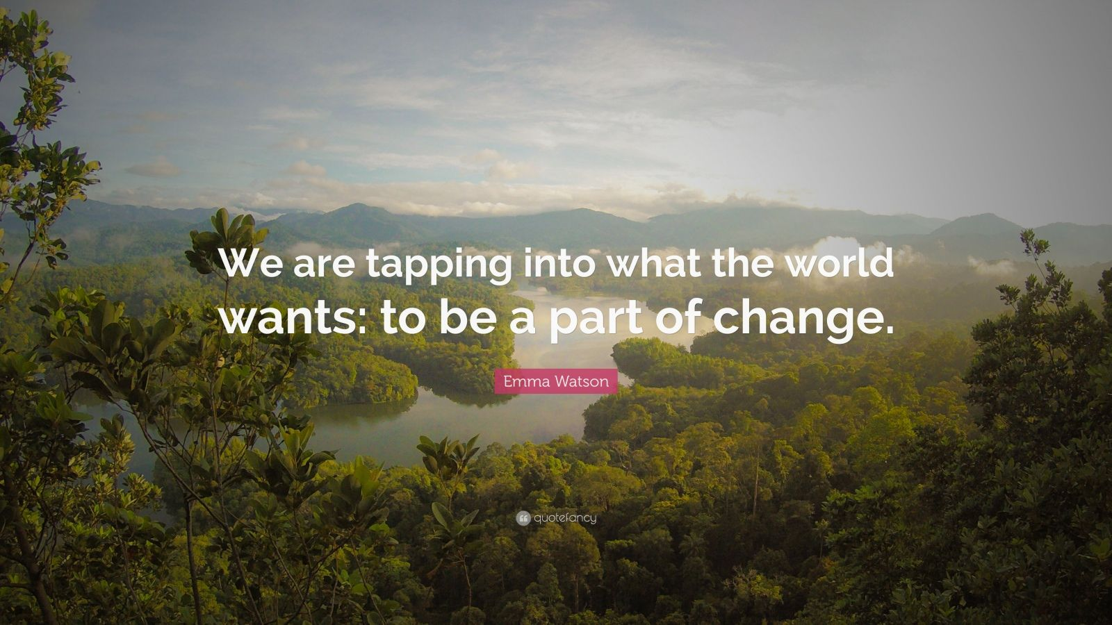 "Emma Watson Quote: ""We are tapping into what the world wants: to be a part of change."""