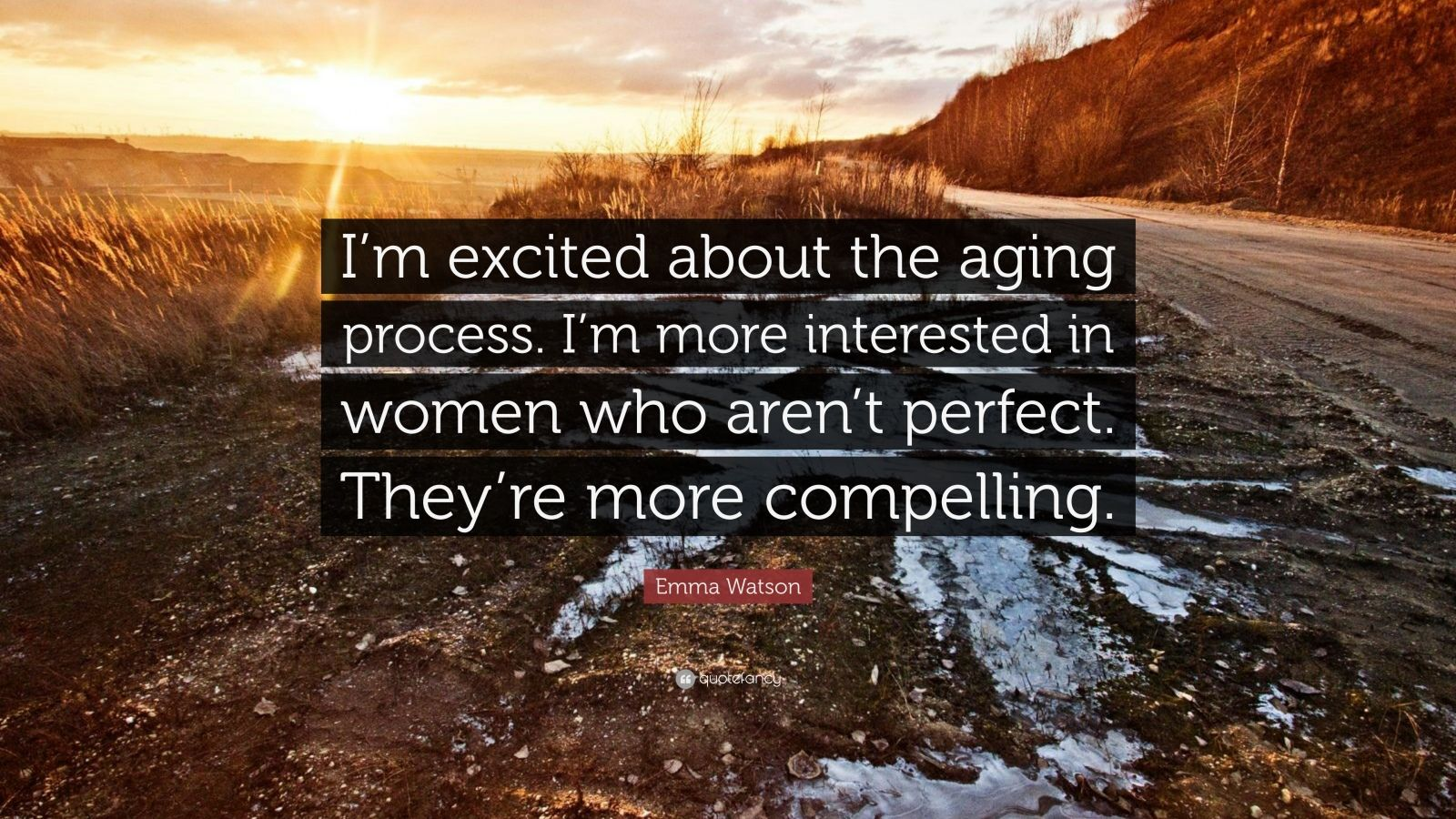"Emma Watson Quote: ""I'm excited about the aging process. I'm more interested in women who aren't perfect. They're more compelling."""
