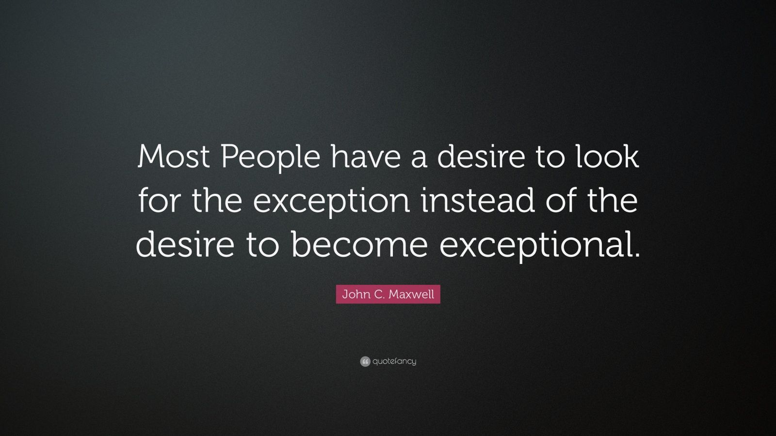 "John C. Maxwell Quote: ""Most People have a desire to look for the exception instead of the desire to become exceptional.  """