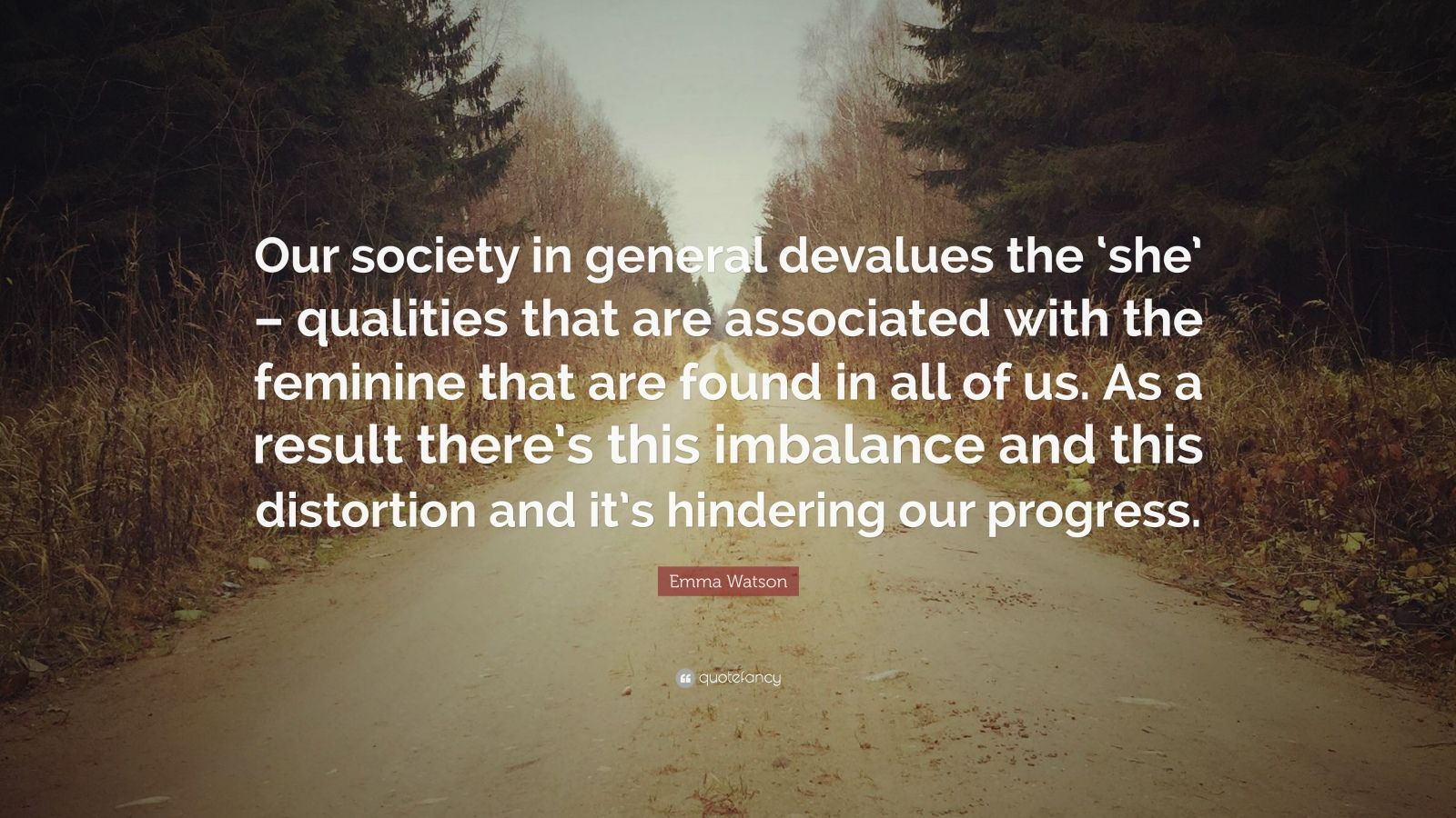 """Emma Watson Quote: """"Our society in general devalues the 'she' – qualities that are associated with the feminine that are found in all of us. As a result there's this imbalance and this distortion and it's hindering our progress."""""""