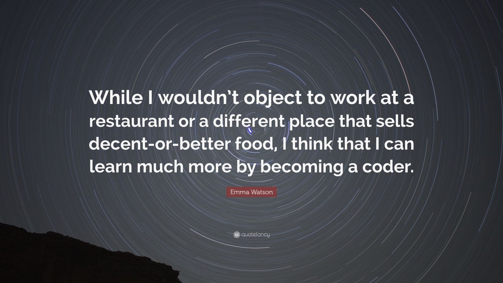 "Emma Watson Quote: ""While I wouldn't object to work at a restaurant or a different place that sells decent-or-better food, I think that I can learn much more by becoming a coder."""