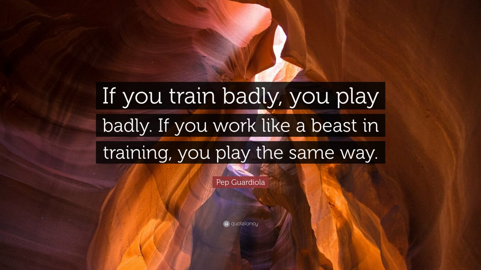 "Pep Guardiola Quote: ""If you train badly, you play badly. If you work like a beast in training, you play the same way."""