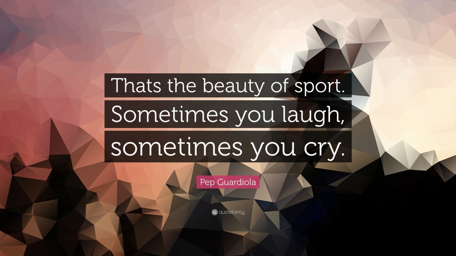 "Pep Guardiola Quote: ""Thats the beauty of sport. Sometimes you laugh, sometimes you cry."""