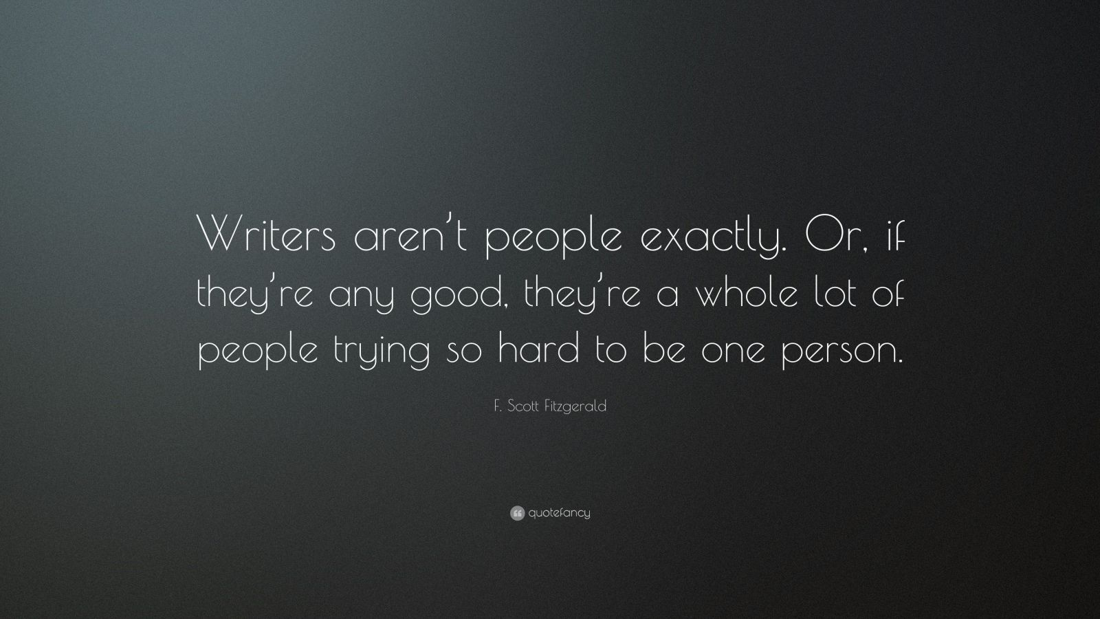 """F. Scott Fitzgerald Quote: """"Writers aren't people exactly. Or, if they're any good, they're a whole lot of people trying so hard to be one person."""""""