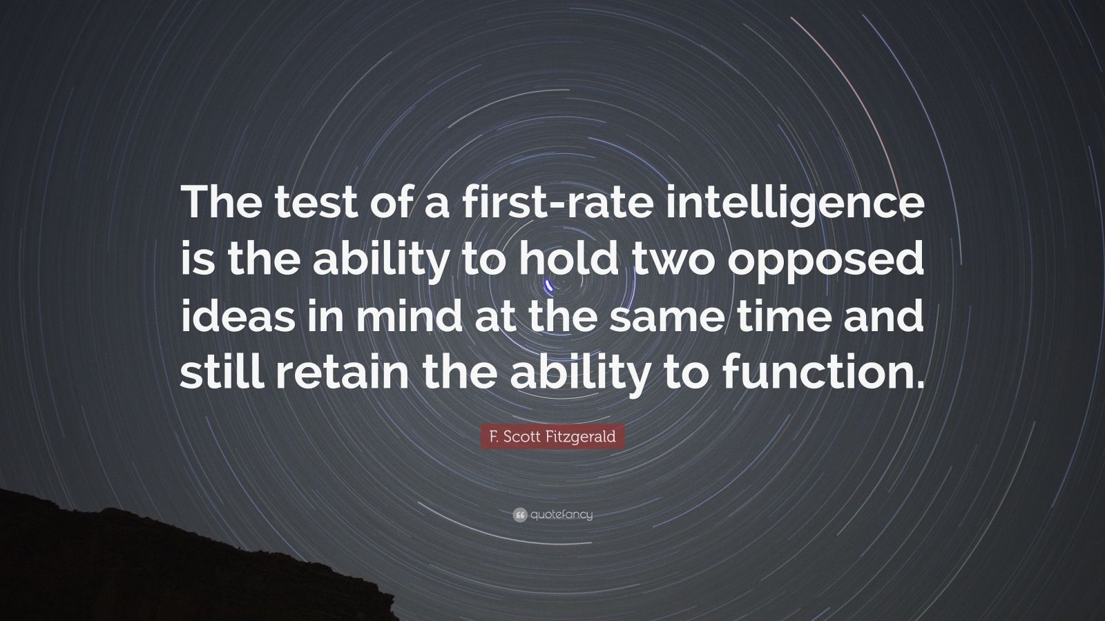 "F. Scott Fitzgerald Quote: ""The test of a first-rate intelligence is the ability to hold two opposed ideas in mind at the same time and still retain the ability to function."""
