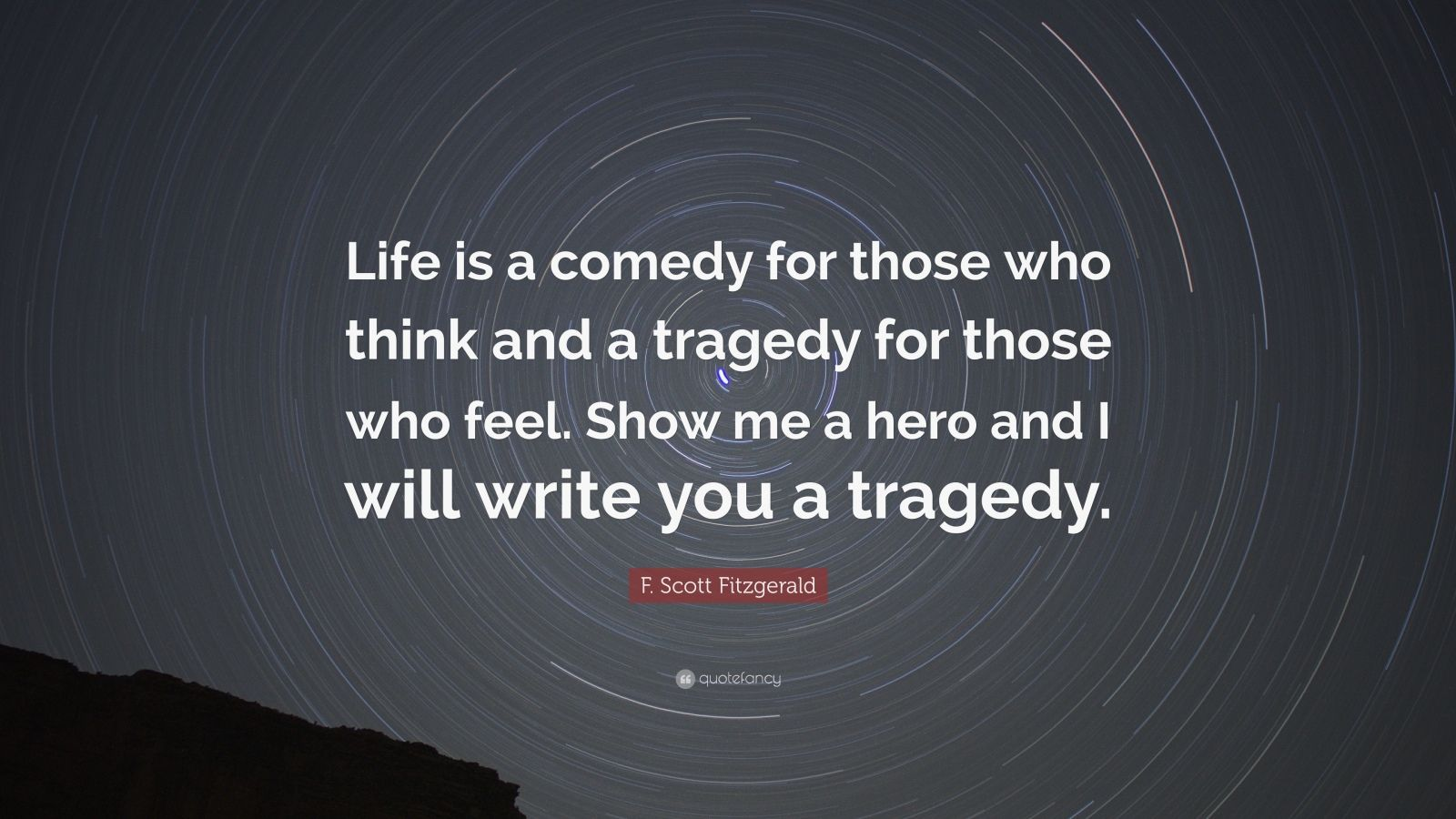 """F. Scott Fitzgerald Quote: """"Life is a comedy for those who think and a tragedy for those who feel. Show me a hero and I will write you a tragedy."""""""