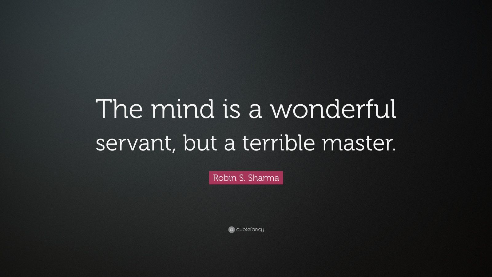 "Robin S. Sharma Quote: ""The mind is a wonderful servant, but a terrible master."""