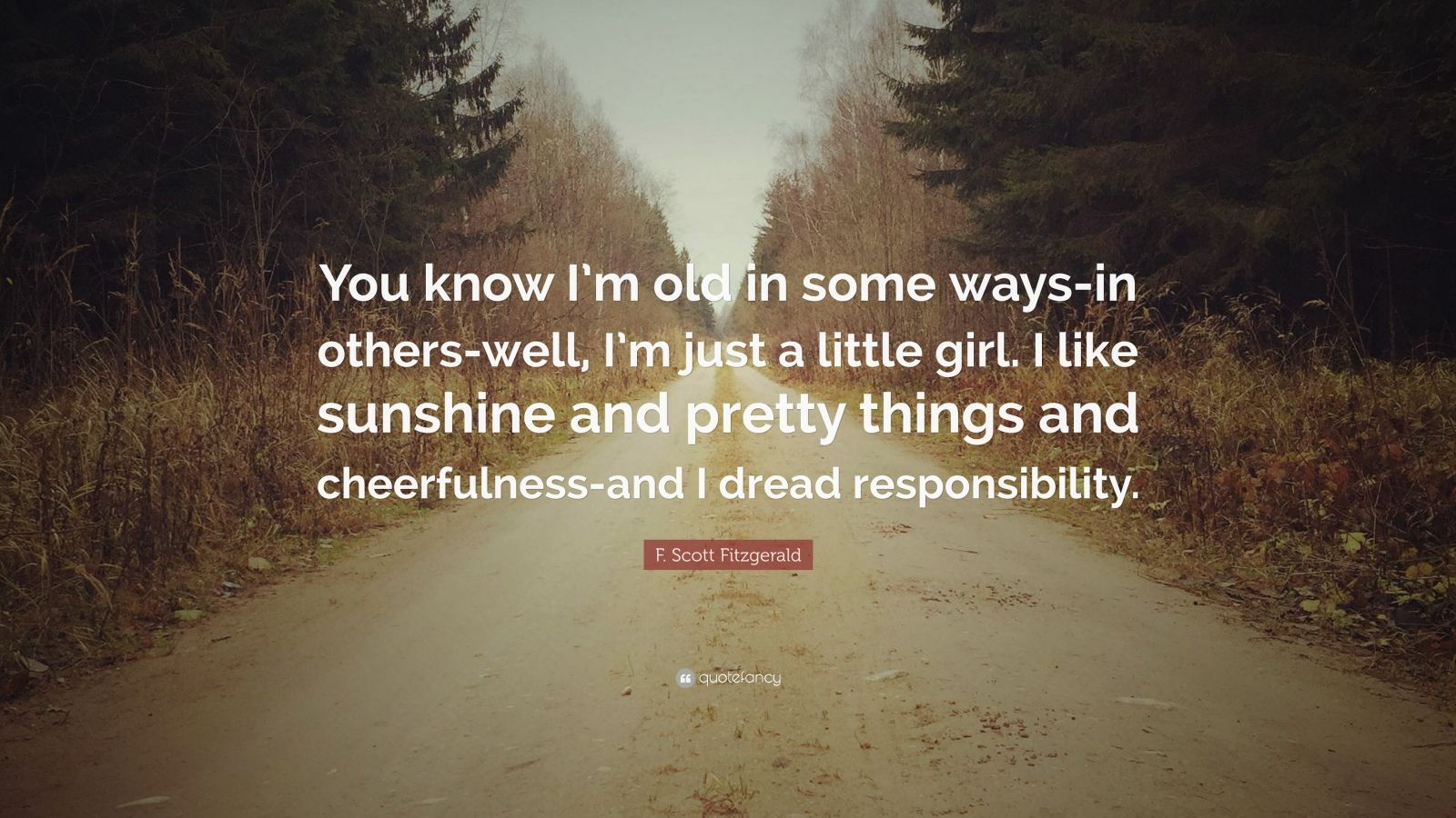 """F. Scott Fitzgerald Quote: """"You know I'm old in some ways-in others-well, I'm just a little girl. I like sunshine and pretty things and cheerfulness-and I dread responsibility."""""""