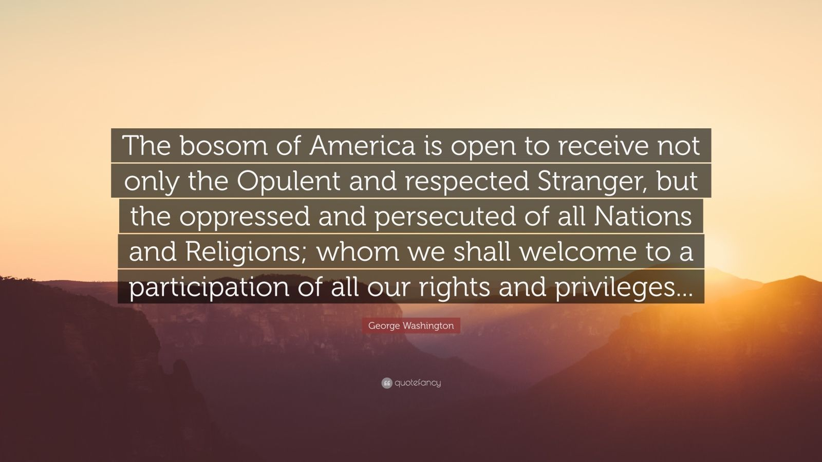 "George Washington Quote: ""The bosom of America is open to receive not only the Opulent and respected Stranger, but the oppressed and persecuted of all Nations and Religions; whom we shall welcome to a participation of all our rights and privileges..."""